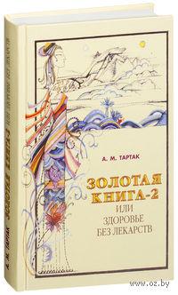 Золотая книга-2, или Здоровье без лекарств. Алла Тартак