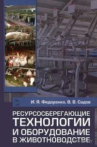 Ресурсосберегающие технологии и оборудование в животноводстве. Иван Федоренко, В. Садов