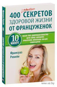 400 простых секретов здоровой жизни от француженок. Франсуаз Ревейе