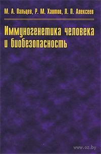Иммуногенетика человека и биобезопасность. Леонид Алексеев, Рахим Хаитов, Михаил Пальцев