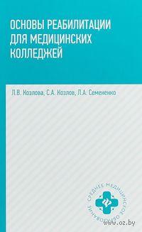 Основы реабилитации для медицинских колледжей. Людмила Козлова, Сергей Козлов, Любовь Семененко