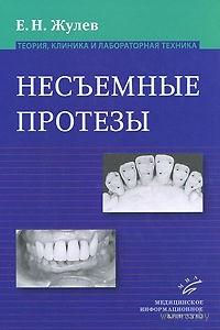 Несъемные протезы. Теория, клиника и лабораторная техника. Евгений Жулев