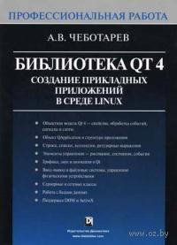 Библиотека Qt 4. Создание прикладных приложений в среде Linuх. Профессиональная работа. А. Чеботарев