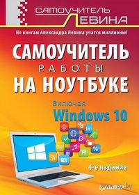 Самоучитель работы на ноутбуке. Включая Windows 10. Александр Левин