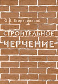 Строительное черчение. Олег Георгиевский