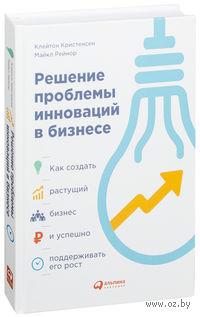Решение проблемы инноваций в бизнесе. Как создать растущий бизнес и успешно поддерживать его рост. Клейтон Кринстенсен, Майкл Рейнор