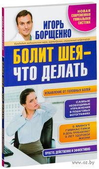 Болит шея - что делать. Игорь Борщенко