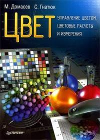 Цвет. Управление цветом, цветовые расчеты и измерения. М. Домасев, С. Гнатюк