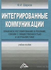 Интегрированные коммуникации. Правовое регулирование в рекламе, связях с общественностью и журналистике. Феликс Шарков