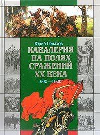 Кавалерия на полях сражений ХХ века. 1900-1920. Юрий Ненахов