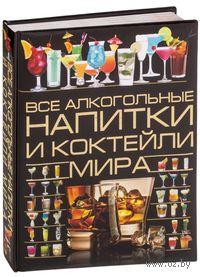 Все алкогольные напитки и коктейли мира. О. Бортник