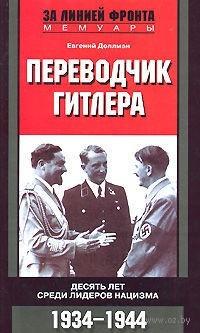 Переводчик Гитлера. Десять лет среди лидеров нацизма. 1934-1944. Евгений Доллман