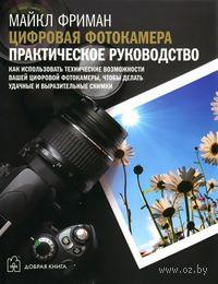 Цифровая фотокамера. Практическое руководство. Майкл Фриман
