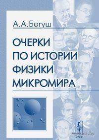 Очерки по истории физики микромира. А. Богуш