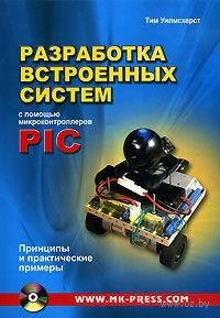 Разработка встроенных систем с помощью микроконтроллеров PIC. Принципы и практические примеры (+ CD). Тим Уилмшурст