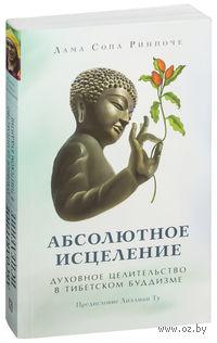 Абсолютное исцеление. Духовное целительство в тибетском буддизме. Лама Ринпоче
