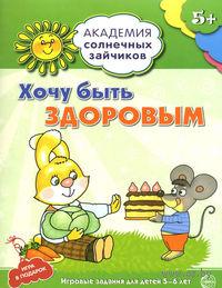 Академия солнечных зайчиков. Хочу быть здоровым. Развивающие задания и игра для детей 5-6 лет