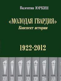 Молодая гвардия. Конспект истории (1922-2012 гг.). В. Юркин