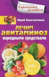 Лечим авитаминоз народными средствами. Юрий Константинов