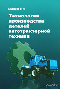 Технология производства деталей автотракторной техники. Виктор Балашов