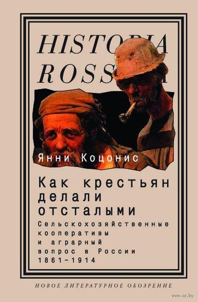 Как крестьян делали отсталыми. Сельскохозяйственные кооперативы и аграрный вопрос в России 1861-1914. Янни Коцонис
