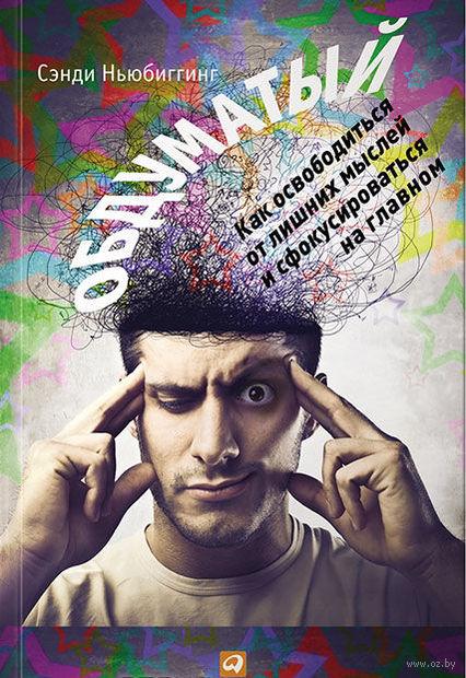 Обдуматый. Как освободиться от лишних мыслей и сфокусироваться на главном. Сэнди Ньюбиггинг