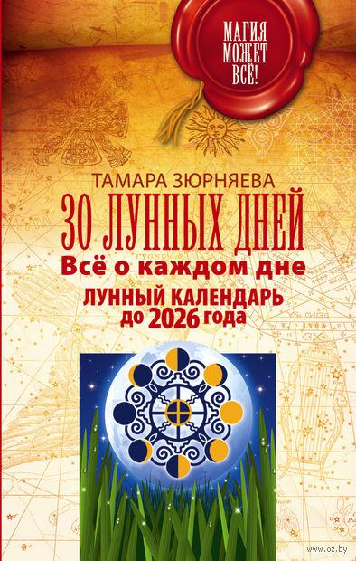 30 лунных дней. Все о каждом дне. Лунный календарь до 2026 года. Тамара Зюрняева