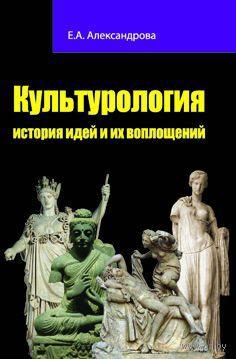 Культурология. История идей и их воплощений. Елена Александрова