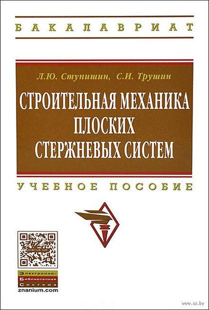 Строительная механика плоских стержневых систем. Сергей Трушин, Леонид Ступишин