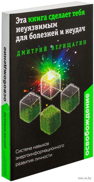 Освобождение. Эта книга сделает тебя неуязвимым для болезней и неудач. Дмитрий Верищагин