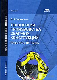 Технология производства сварных конструкций. Рабочая тетрадь. Валерия  Галушкина