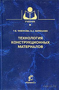 Технология конструкционных материалов. Тамара Чижикова, Борис Матюшкин