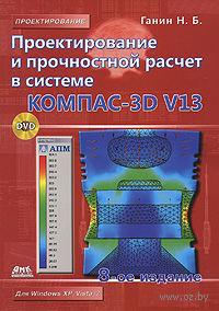 Проектирование и прочностной расчет в системе KOMПAC-3D V13 (+ CD). Николай Ганин