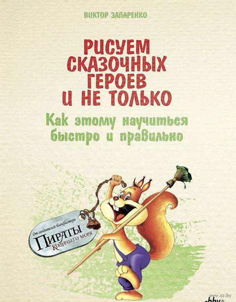 Рисуем сказочных героев и не только. Как этому научиться быстро и правильно. Виктор Запаренко