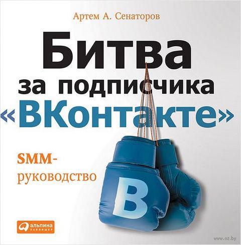 "Битва за подписчика ""ВКонтакте"". SMM-руководство. Артем Сенаторов"