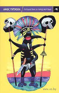 Путешествие в Город Мертвых, или Пальмовый Пьянарь и его Упокойный Винарь. Амос Тутуола
