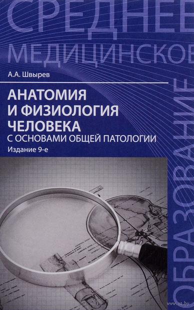 Анатомия и физиология человека с основами общей патологии. Александр Швырев