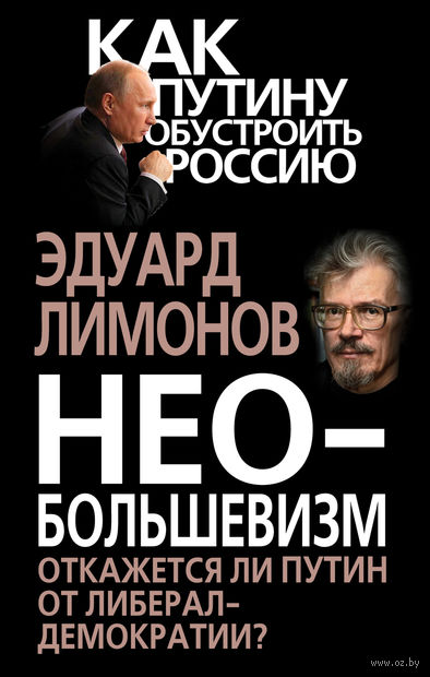 Необольшевизм. Откажется ли Путин от либерал-демократии?. Эдуард Лимонов