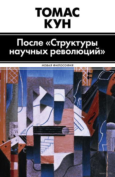 "После ""Структуры научных революций"". Томас Кун"