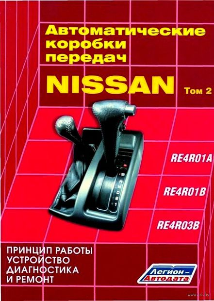 Nissan. Автоматические коробки передач. Том 2. RE4R01A, RE4R01B, RE4R03B. Принцип работы, устройство, диагностика и ремонт