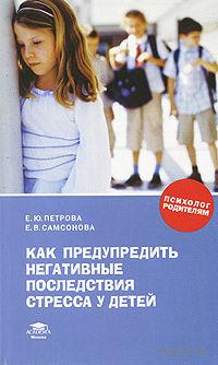Как предупредить негативные последствия стресса у детей. Елена Петрова, Елена Самсонова