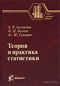 Теория и практика статистики. Азат Гумеров, Наиль Валеев, А. Аксянова