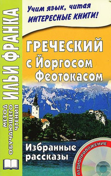 Греческий  с Йоргосом Феотокасом. Избранные рассказы (+ CD). Йоргос Феотокас