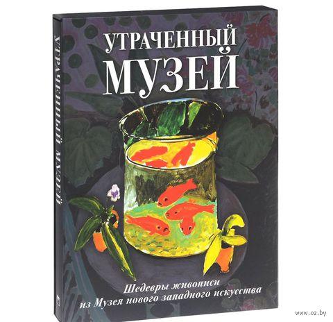 Утраченный музей. Шедевры живописи из Музея нового западного искусства. Екатерина Громова