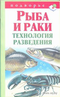 Рыба и раки. Технология разведения. Александр Снегов
