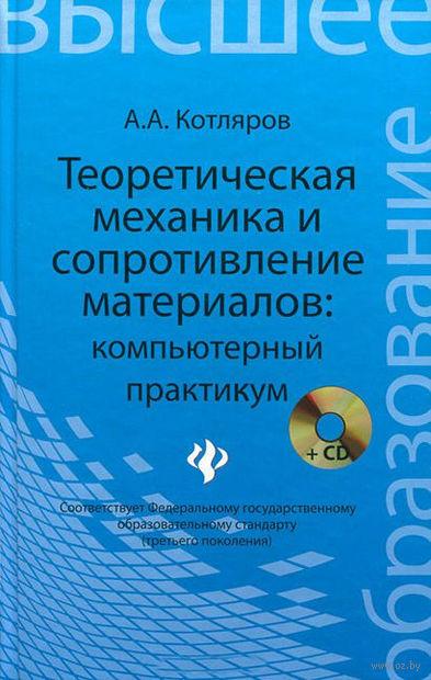 Теоретическая механика и сопротивление материалов: компьютерный практикум (+ CD). Александр Котляров