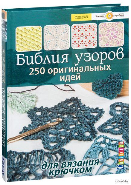 Библия узоров. 250 оригинальных идей для вязания крючком