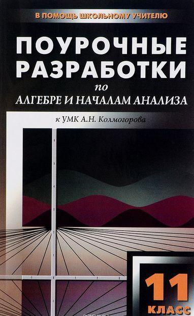 Алгебра и начала анализа. 11 класс. Поурочные разработки к УМК А.Н. Колмогорова