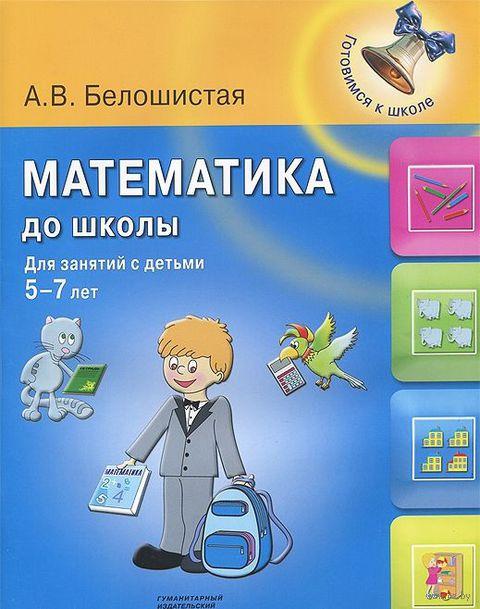Математика до школы. Для занятий с детьми 5-7 лет. Анна Белошистая