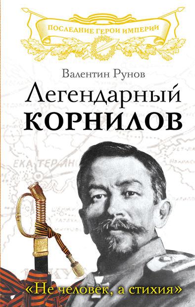 """Легендарный Корнилов. """"Не человек, а стихия"""". В. Рунов"""